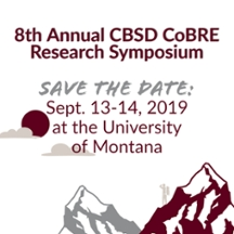 8th Annual CBSD CoBRE Research Symposium. Save the Date: Sept. 13-14, 2019 at the University of Montana